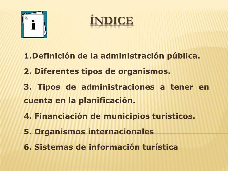 1.Definición de la administración pública. 2. Diferentes tipos de organismos. 3. Tipos de administraciones a tener en cuenta en la planificación. 4. F