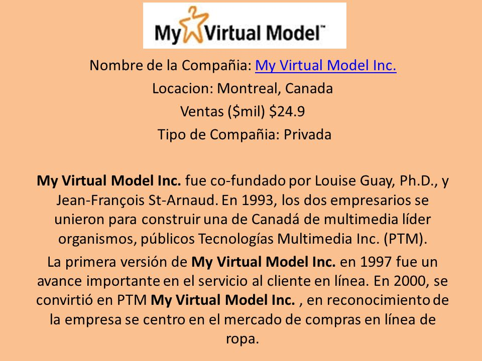 Nombre de la Compañia: My Virtual Model Inc.My Virtual Model Inc. Locacion: Montreal, Canada Ventas ($mil) $24.9 Tipo de Compañia: Privada My Virtual