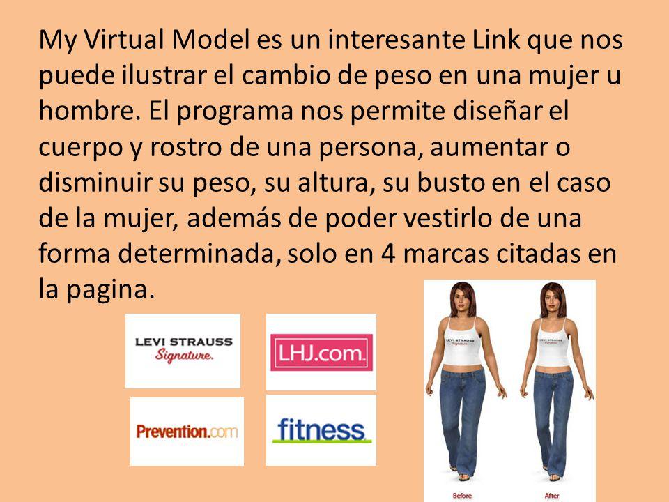 My Virtual Model es un interesante Link que nos puede ilustrar el cambio de peso en una mujer u hombre. El programa nos permite diseñar el cuerpo y ro