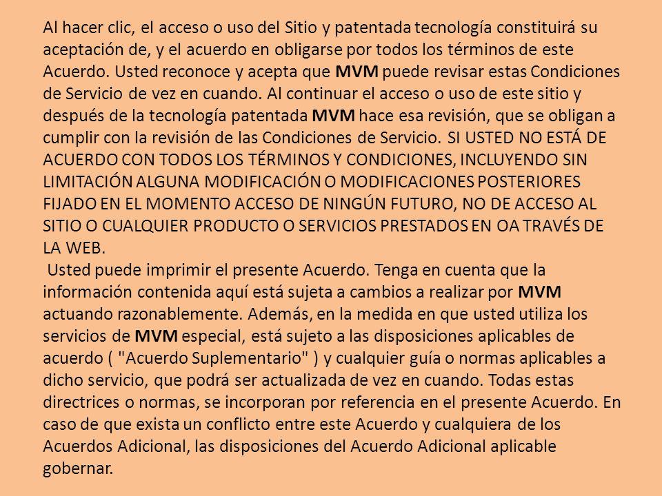 Al hacer clic, el acceso o uso del Sitio y patentada tecnología constituirá su aceptación de, y el acuerdo en obligarse por todos los términos de este