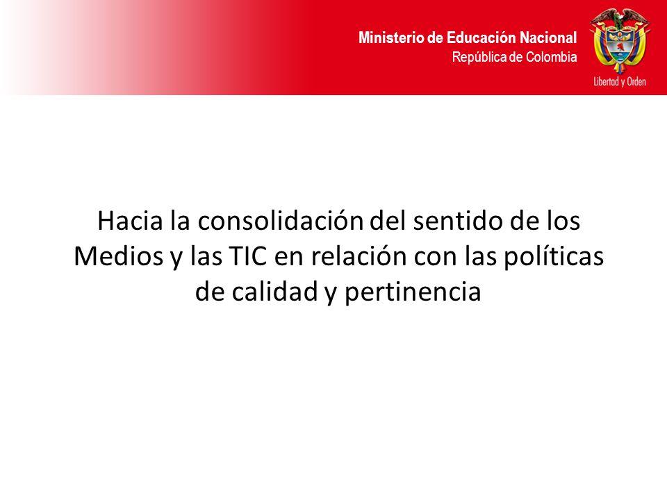 Ministerio de Educación Nacional República de Colombia Hacia la consolidación del sentido de los Medios y las TIC en relación con las políticas de cal
