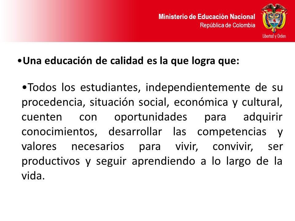Ministerio de Educación Nacional República de Colombia Una educación de calidad es la que logra que: Todos los estudiantes, independientemente de su p