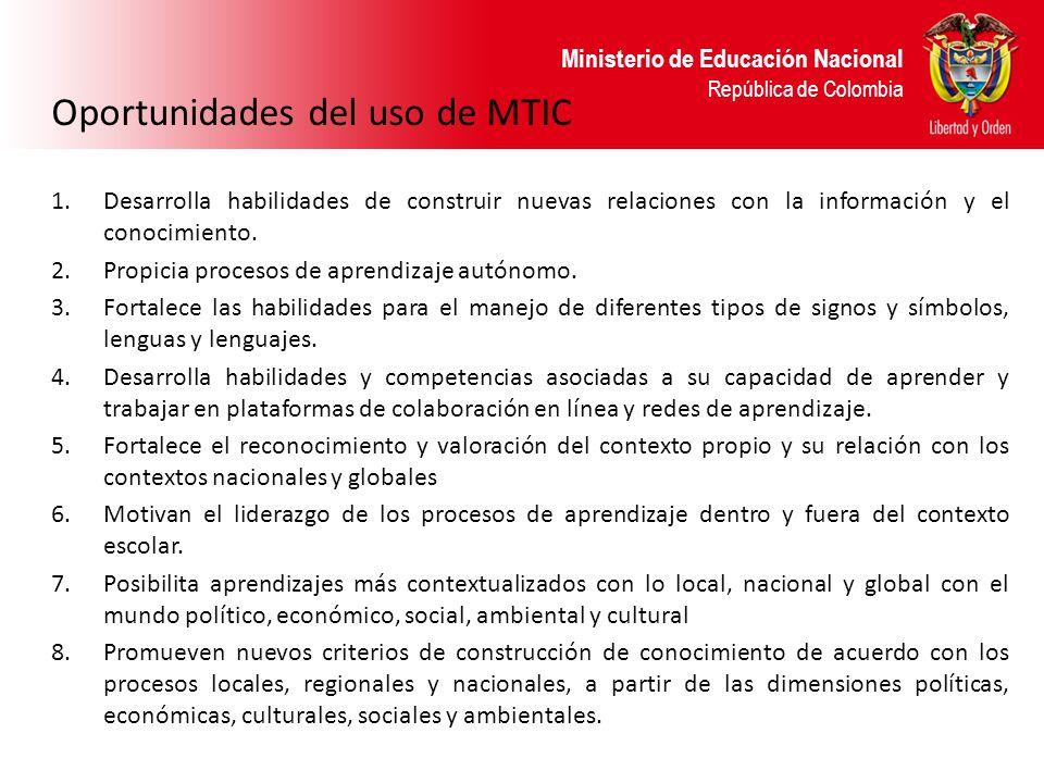 Ministerio de Educación Nacional República de Colombia Oportunidades del uso de MTIC 1.Desarrolla habilidades de construir nuevas relaciones con la in