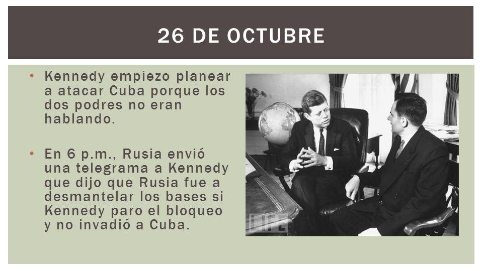 Kennedy empiezo planear a atacar Cuba porque los dos podres no eran hablando. En 6 p.m., Rusia envió una telegrama a Kennedy que dijo que Rusia fue a