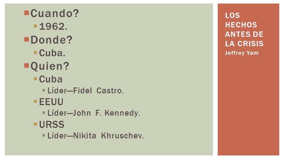 Cuando? 1962. Donde? Cuba. Quien? Cuba LíderFidel Castro. EEUU LíderJohn F. Kennedy. URSS LíderNikita Khruschev. Jeffrey Yam LOS HECHOS ANTES DE LA CR