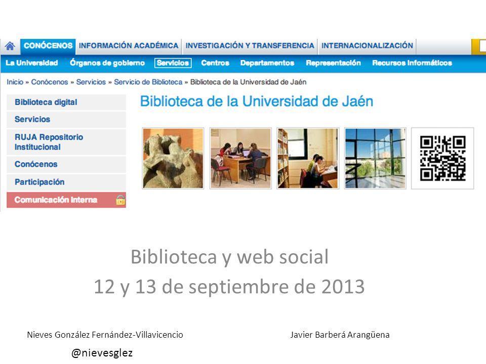Biblioteca y web social 12 y 13 de septiembre de 2013 Nieves González Fernández-Villavicencio @nievesglez Javier Barberá Arangüena