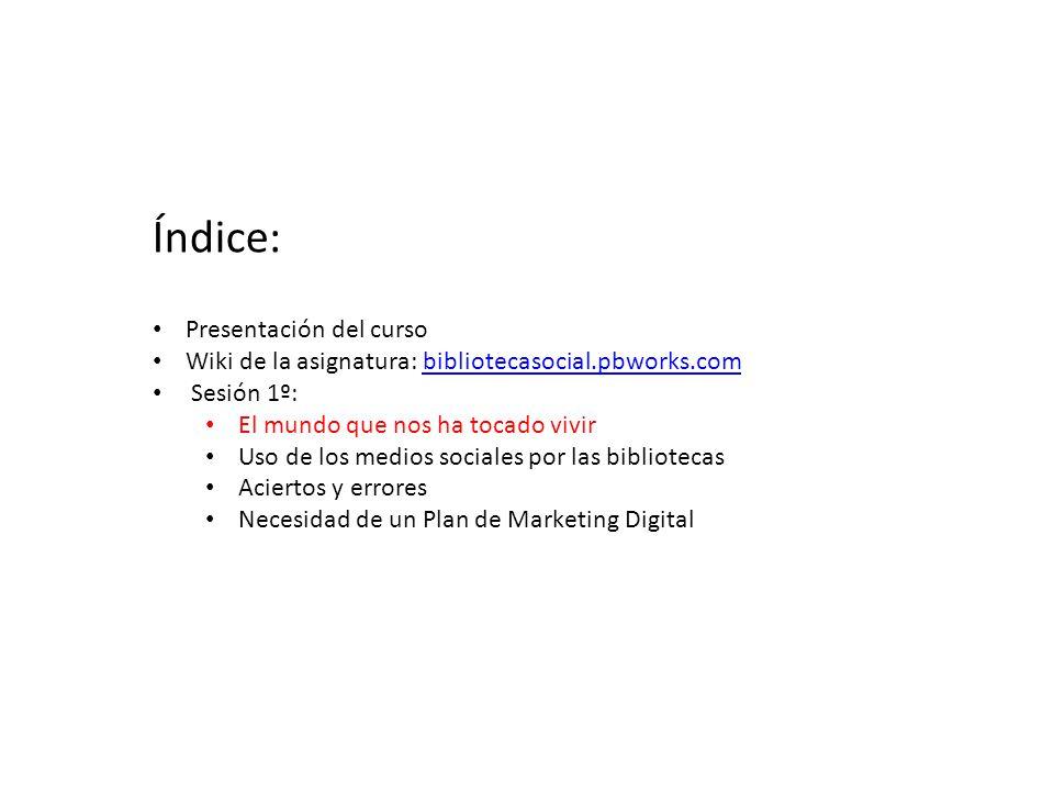 Presentación del curso Wiki de la asignatura: bibliotecasocial.pbworks.combibliotecasocial.pbworks.com Sesión 1º: El mundo que nos ha tocado vivir Uso de los medios sociales por las bibliotecas Aciertos y errores Necesidad de un Plan de Marketing Digital Índice: