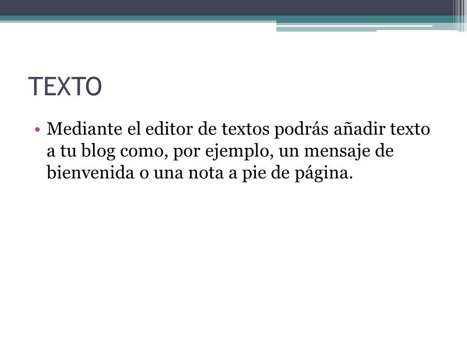 TEXTO Mediante el editor de textos podrás añadir texto a tu blog como, por ejemplo, un mensaje de bienvenida o una nota a pie de página.