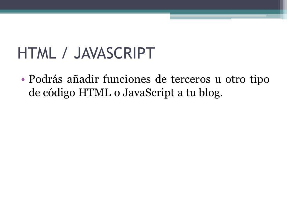 HTML / JAVASCRIPT Podrás añadir funciones de terceros u otro tipo de código HTML o JavaScript a tu blog.