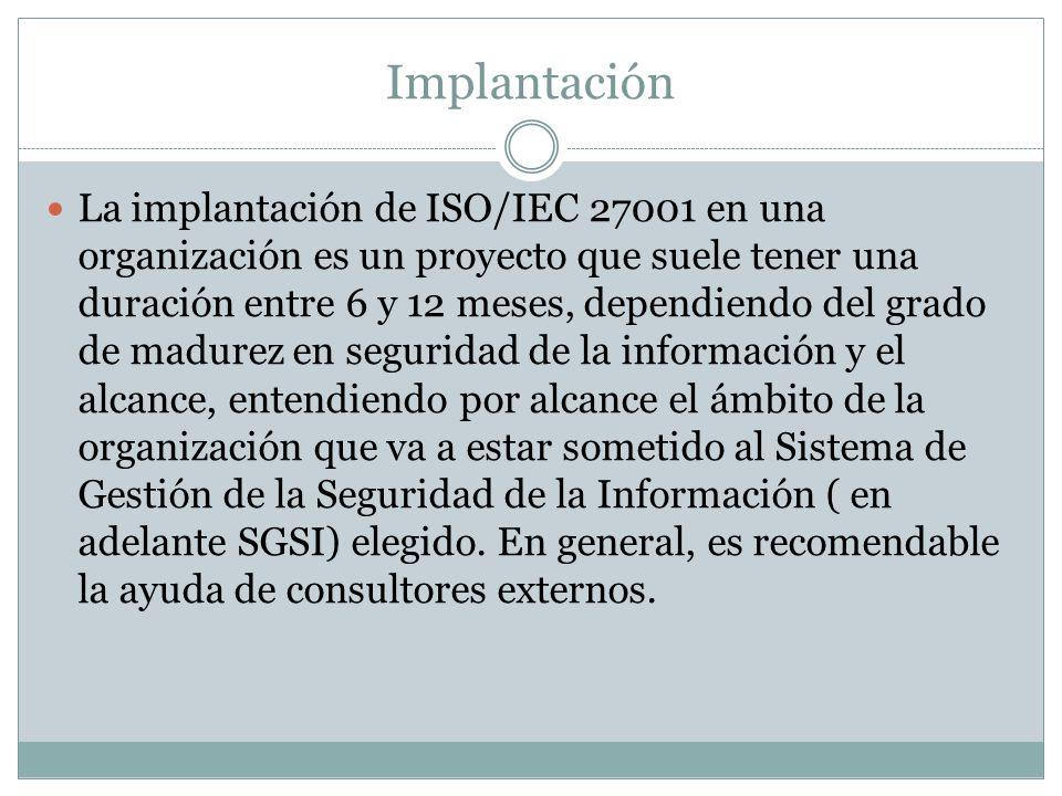 Implantación La implantación de ISO/IEC 27001 en una organización es un proyecto que suele tener una duración entre 6 y 12 meses, dependiendo del grado de madurez en seguridad de la información y el alcance, entendiendo por alcance el ámbito de la organización que va a estar sometido al Sistema de Gestión de la Seguridad de la Información ( en adelante SGSI) elegido.