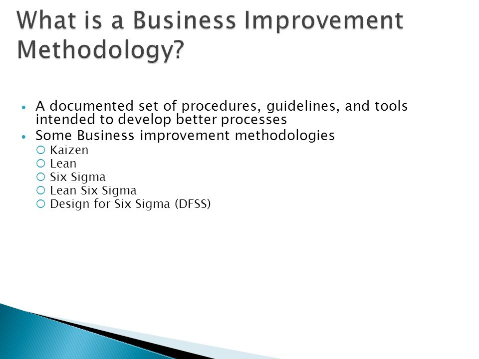 A documented set of procedures, guidelines, and tools intended to develop better processes Some Business improvement methodologies Kaizen Lean Six Sig