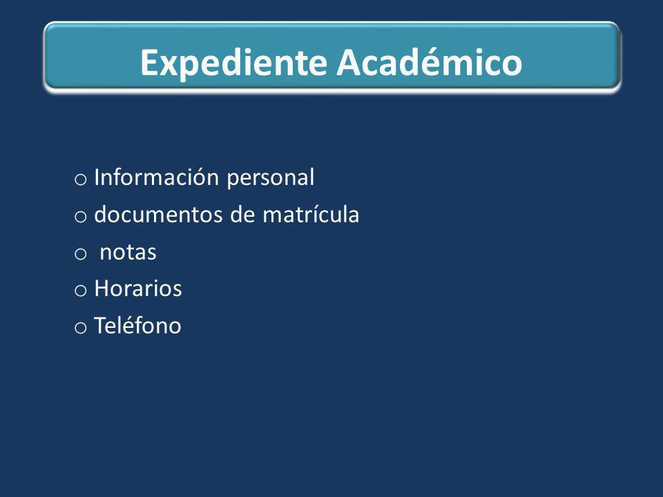Expediente Académico o Información personal o documentos de matrícula o notas o Horarios o Teléfono