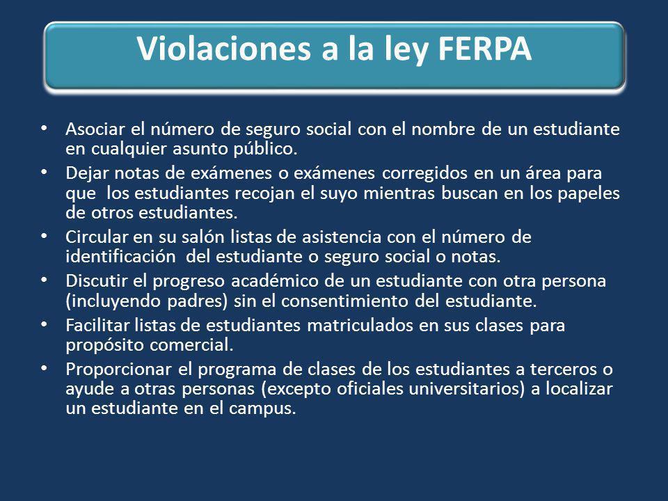 Violaciones a la ley FERPA Asociar el número de seguro social con el nombre de un estudiante en cualquier asunto público. Dejar notas de exámenes o ex