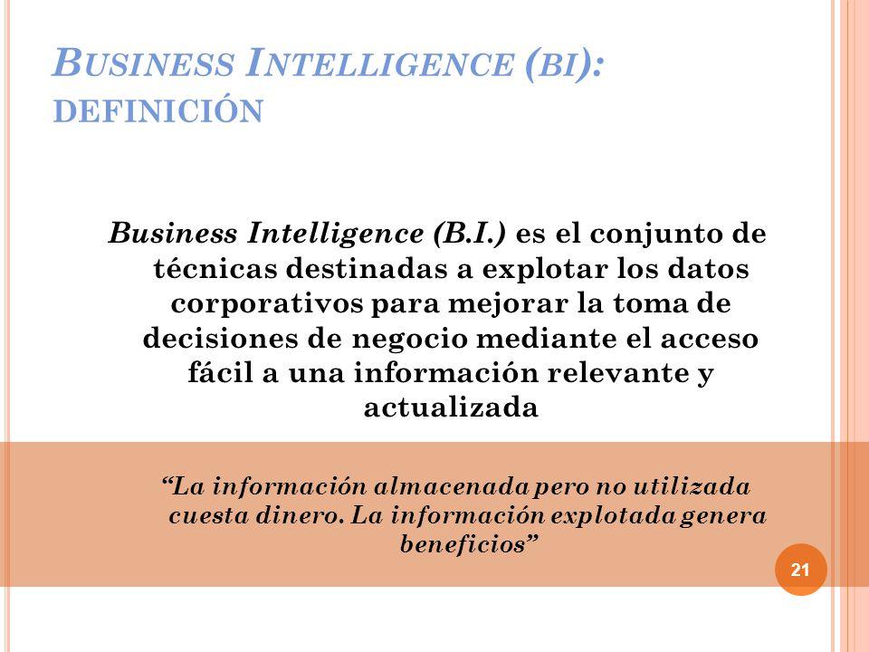 B USINESS I NTELLIGENCE ( BI ): DEFINICIÓN Business Intelligence (B.I.) es el conjunto de técnicas destinadas a explotar los datos corporativos para mejorar la toma de decisiones de negocio mediante el acceso fácil a una información relevante y actualizada La información almacenada pero no utilizada cuesta dinero.