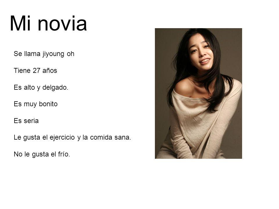 Mi novia Se llama jiyoung oh Tiene 27 años Es alto y delgado. Es muy bonito Es seria Le gusta el ejercicio y la comida sana. No le gusta el frío.