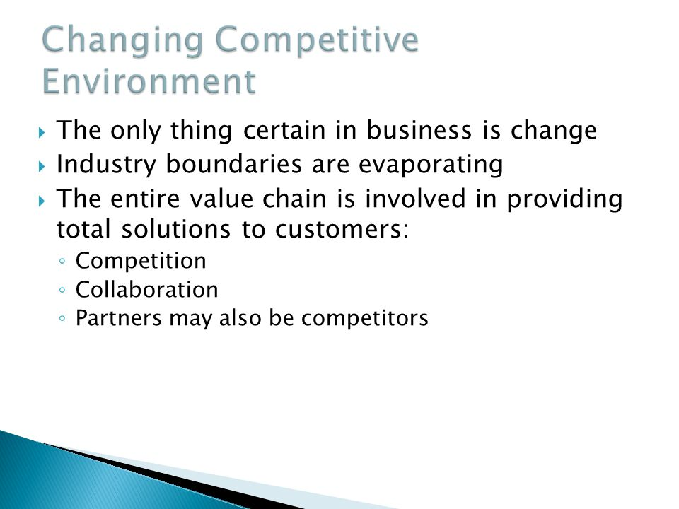 The only thing certain in business is change Industry boundaries are evaporating The entire value chain is involved in providing total solutions to customers: Competition Collaboration Partners may also be competitors
