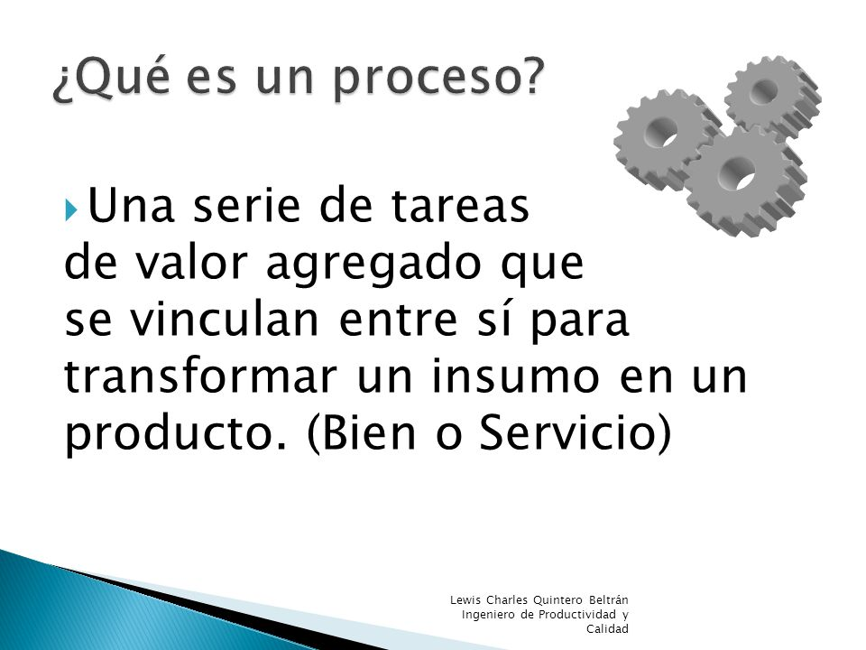 Any set of activities that when taken together, transform a series of inputs into an output, producing a result of value to a customer Process Input Output SuppliersCustomer SIPOC
