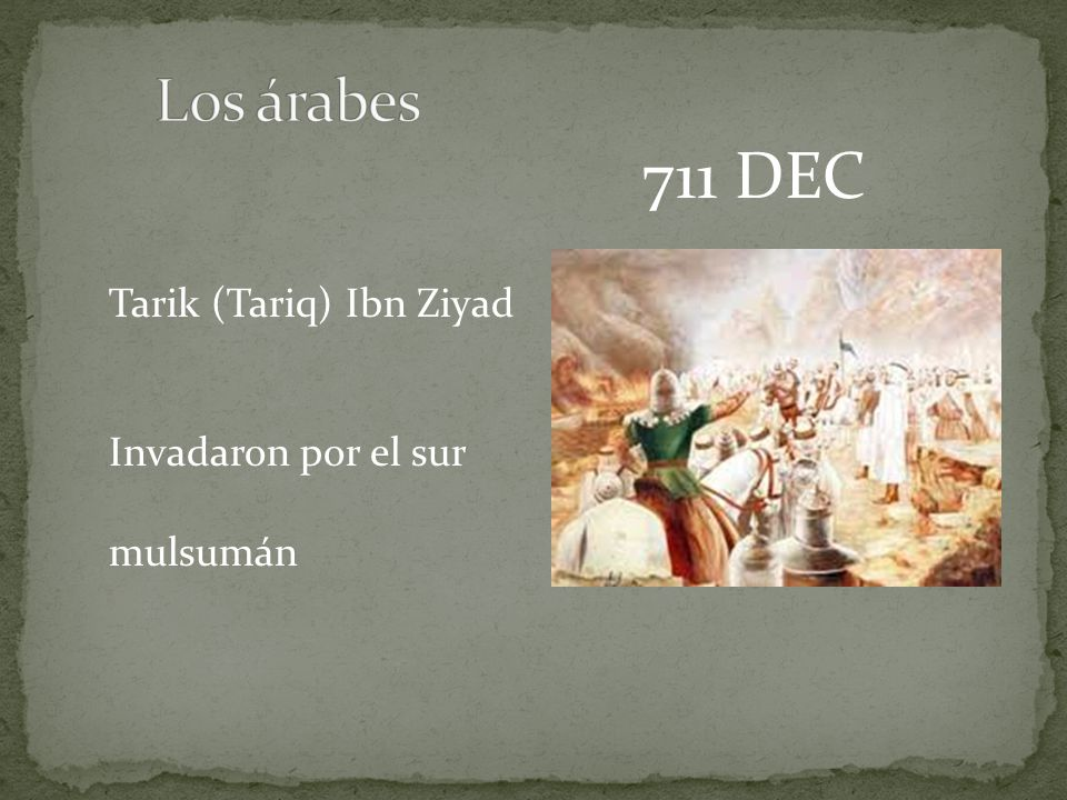 711 DEC Tarik (Tariq) Ibn Ziyad Invadaron por el sur mulsumán