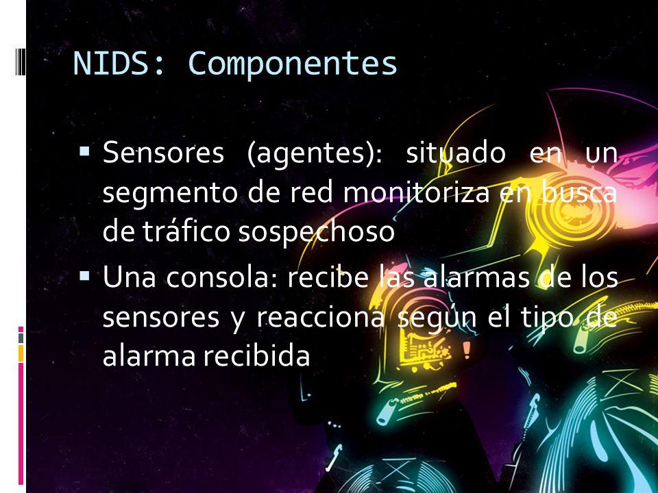 NIDS: Componentes Sensores (agentes): situado en un segmento de red monitoriza en busca de tráfico sospechoso Una consola: recibe las alarmas de los s
