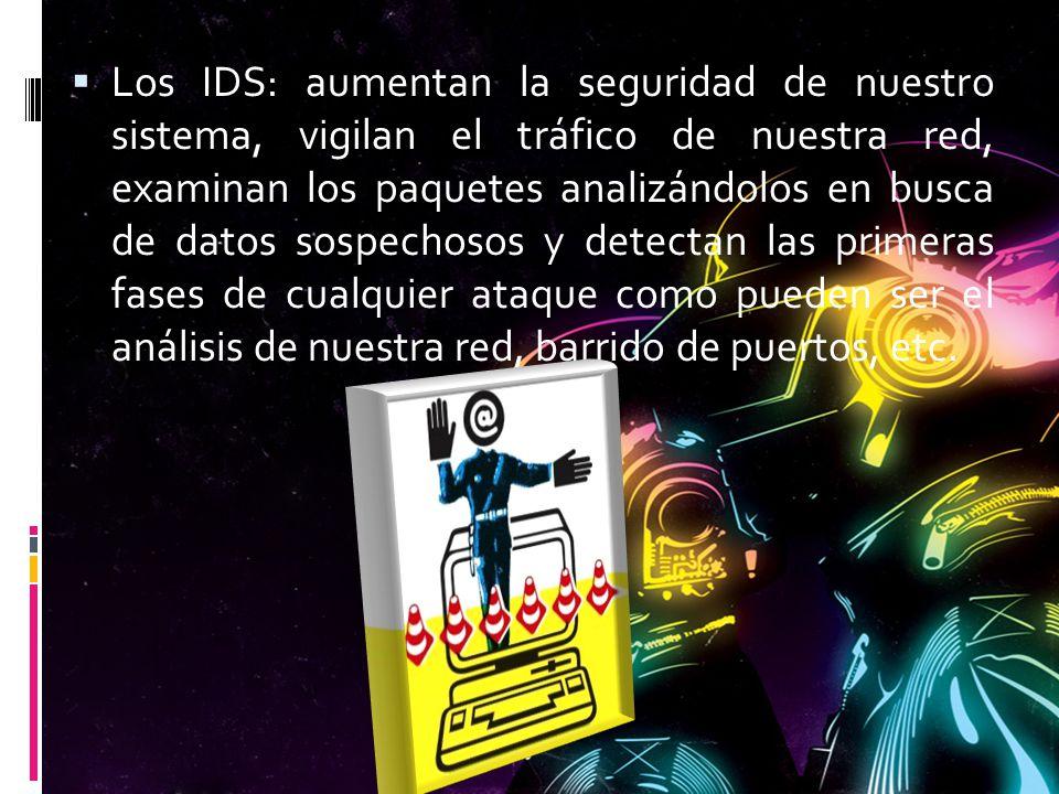 Los IDS: aumentan la seguridad de nuestro sistema, vigilan el tráfico de nuestra red, examinan los paquetes analizándolos en busca de datos sospechoso