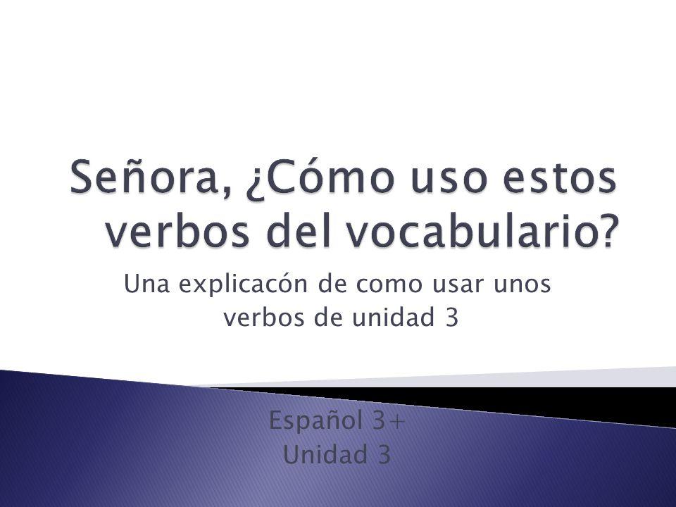 Una explicacón de como usar unos verbos de unidad 3 Español 3+ Unidad 3