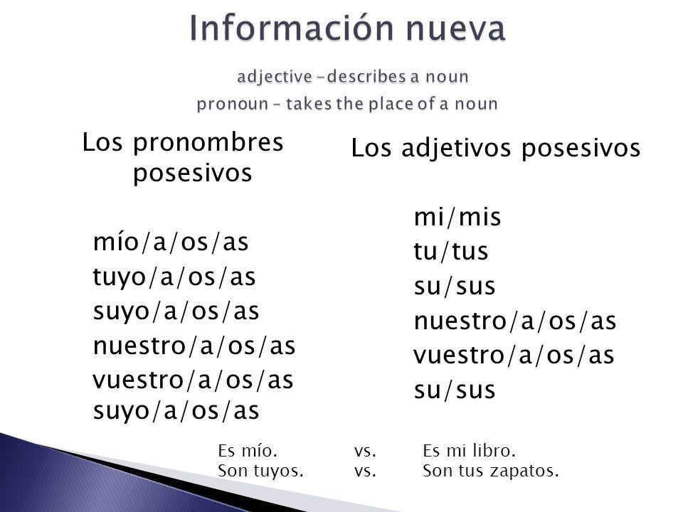 Los pronombres posesivos mío/a/os/as tuyo/a/os/as suyo/a/os/as nuestro/a/os/as vuestro/a/os/as suyo/a/os/as Los adjetivos posesivos mi/mis tu/tus su/sus nuestro/a/os/as vuestro/a/os/as su/sus Es mío.vs.Es mi libro.
