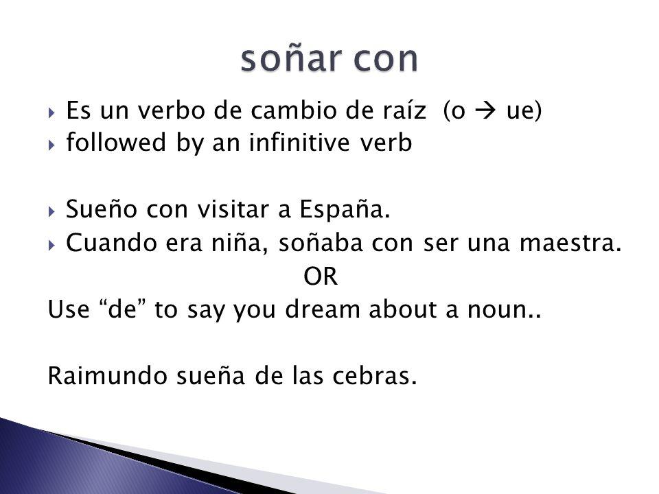 Es un verbo de cambio de raíz (o ue) followed by an infinitive verb Sueño con visitar a España.