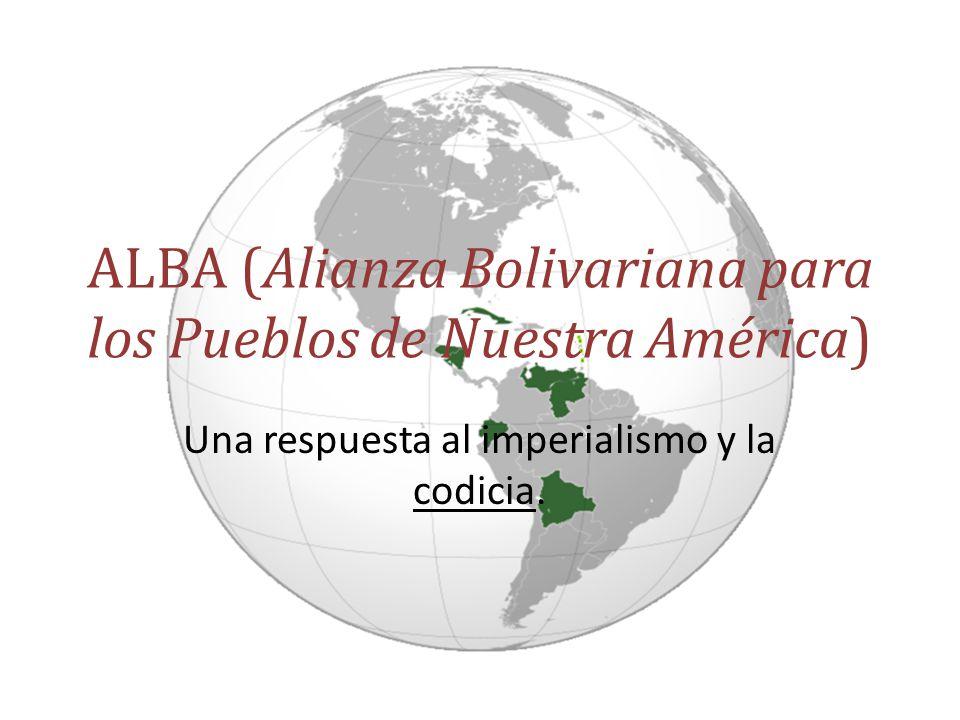ALBA (Alianza Bolivariana para los Pueblos de Nuestra América) Una respuesta al imperialismo y la codicia.