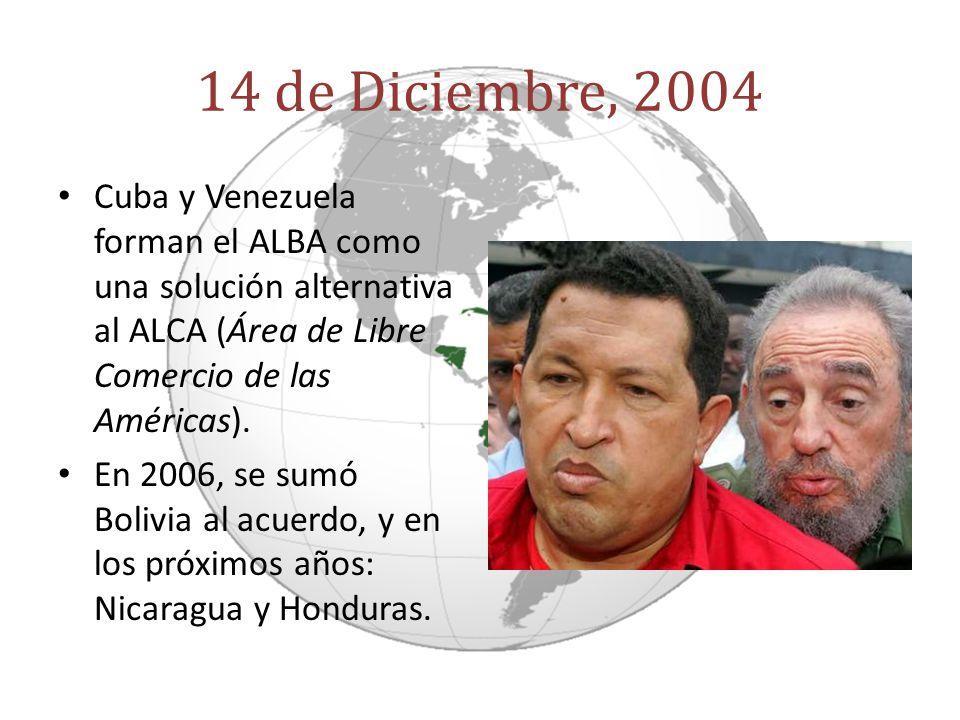 14 de Diciembre, 2004 Cuba y Venezuela forman el ALBA como una solución alternativa al ALCA (Área de Libre Comercio de las Américas). En 2006, se sumó