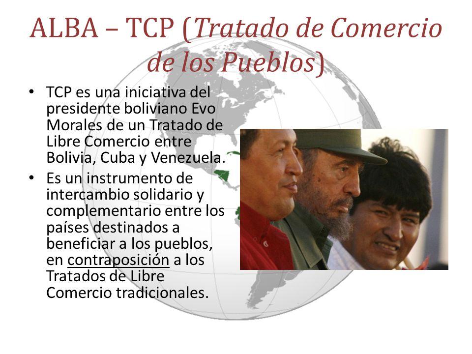 ALBA – TCP (Tratado de Comercio de los Pueblos) TCP es una iniciativa del presidente boliviano Evo Morales de un Tratado de Libre Comercio entre Boliv