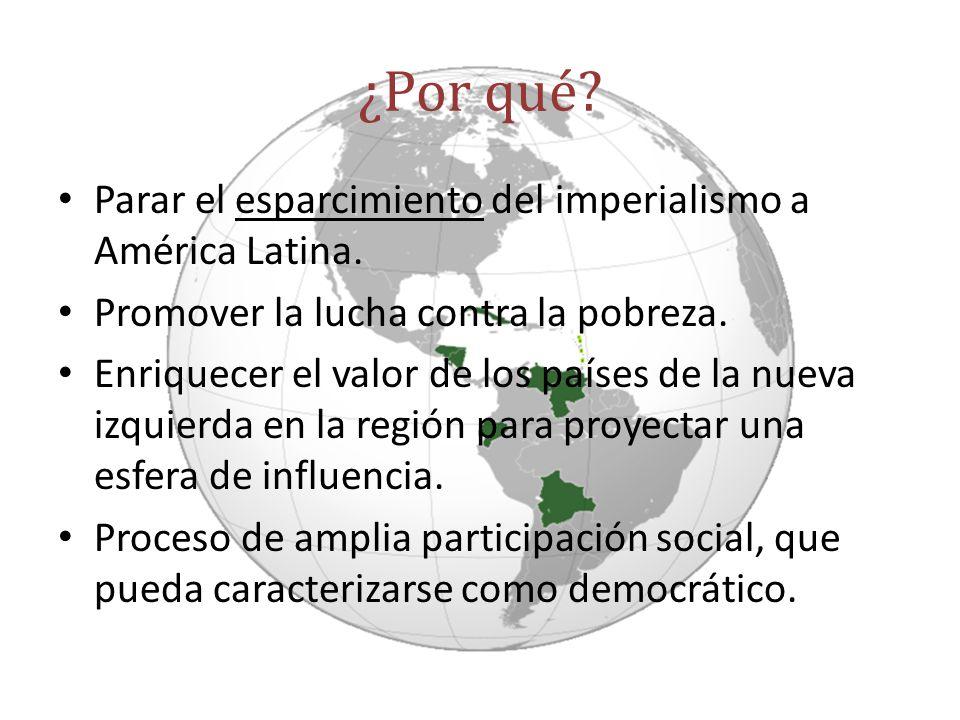 ¿Por qué? Parar el esparcimiento del imperialismo a América Latina. Promover la lucha contra la pobreza. Enriquecer el valor de los países de la nueva