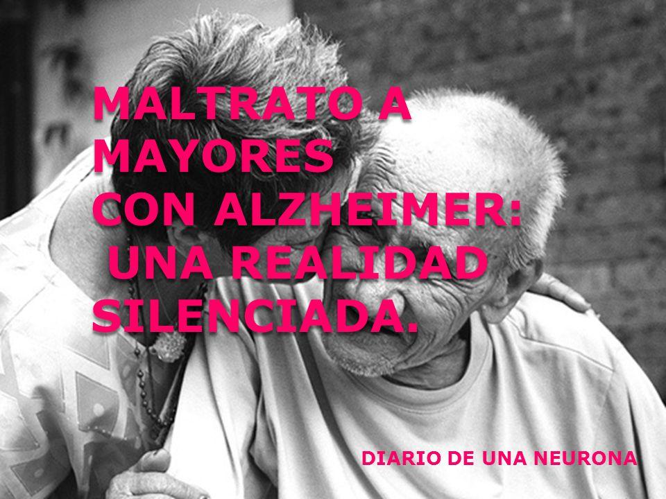 MALTRATO A MAYORES CON ALZHEIMER: UNA REALIDAD SILENCIADA. MALTRATO A MAYORES CON ALZHEIMER: UNA REALIDAD SILENCIADA. DIARIO DE UNA NEURONA