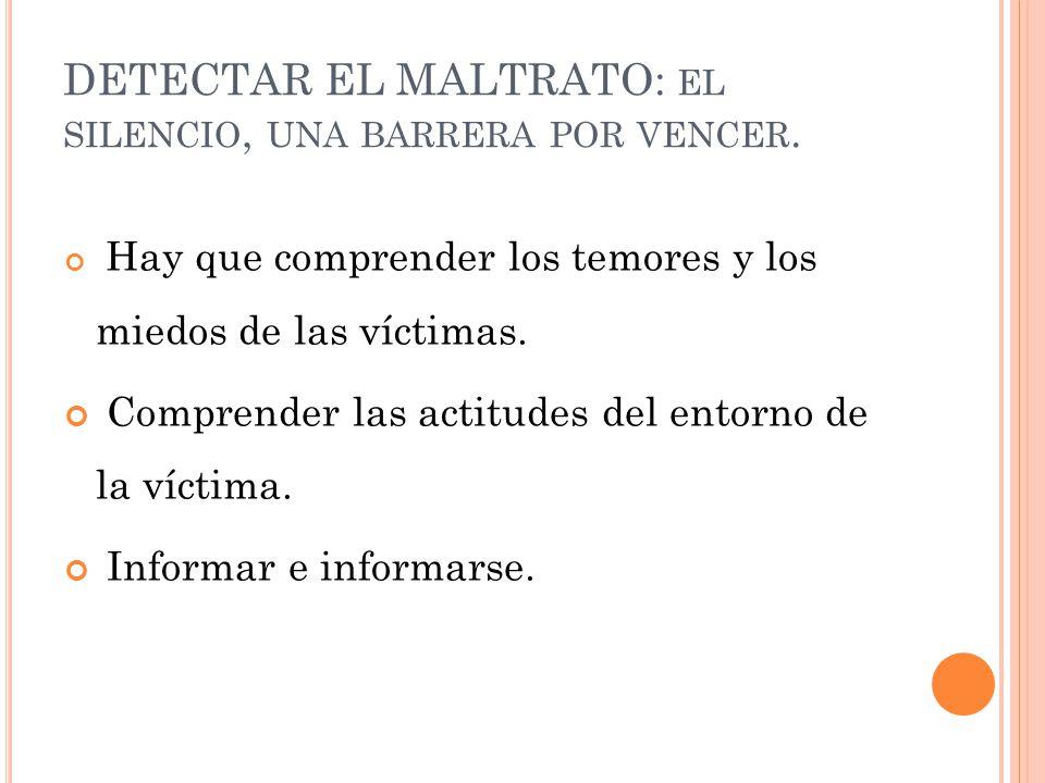 DETECTAR EL MALTRATO: EL SILENCIO, UNA BARRERA POR VENCER. Hay que comprender los temores y los miedos de las víctimas. Comprender las actitudes del e