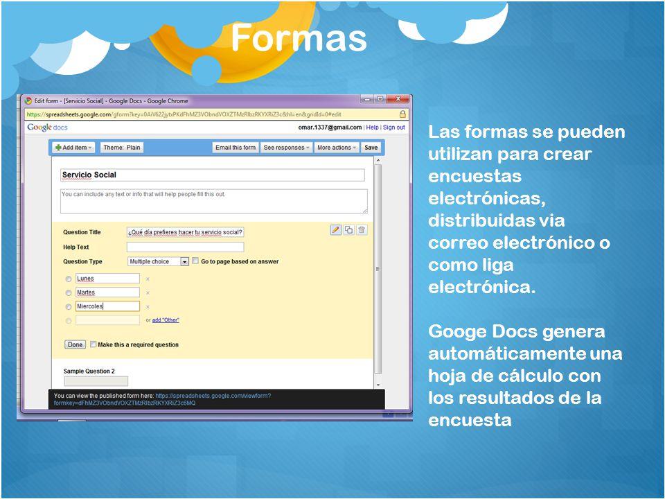 Formas Las formas se pueden utilizan para crear encuestas electrónicas, distribuidas via correo electrónico o como liga electrónica. Googe Docs genera