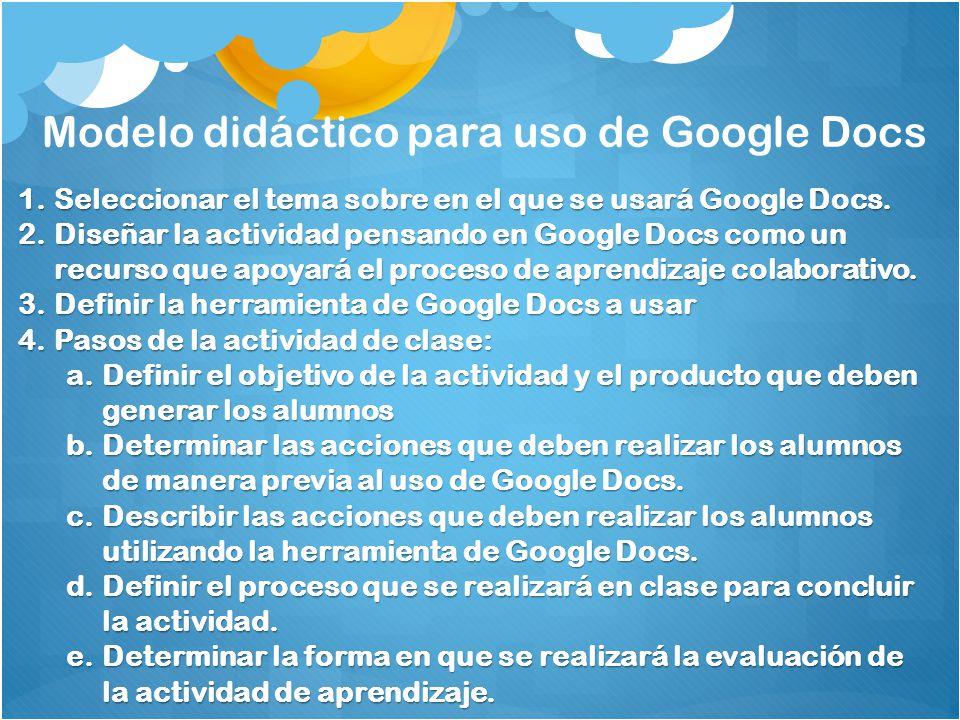 Modelo didáctico para uso de Google Docs 1.Seleccionar el tema sobre en el que se usará Google Docs. 2.Diseñar la actividad pensando en Google Docs co