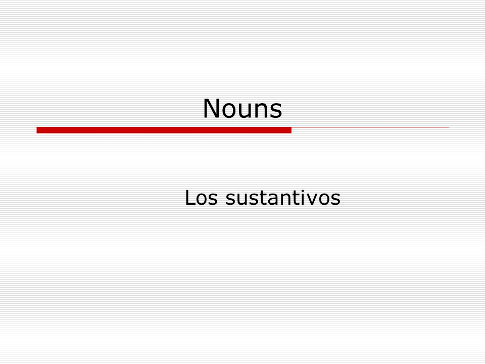 Los Sustantivos Gender Rules: Masculine Clues: Most nouns that end in –o or that refer to males: El libroel hijoel hombre El bancoel padreel duque Most nouns that end in –ma El idiomael climael problema El sistemael programael poema