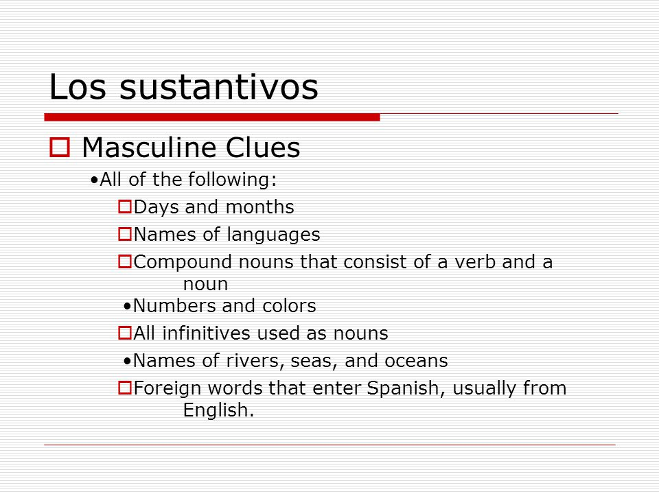 Los sustantivos Feminine Clues Nouns that end in –a or that refer to a female La revistala hijala duquesa La libreríala mujerla cartera Some nouns that end in –o.