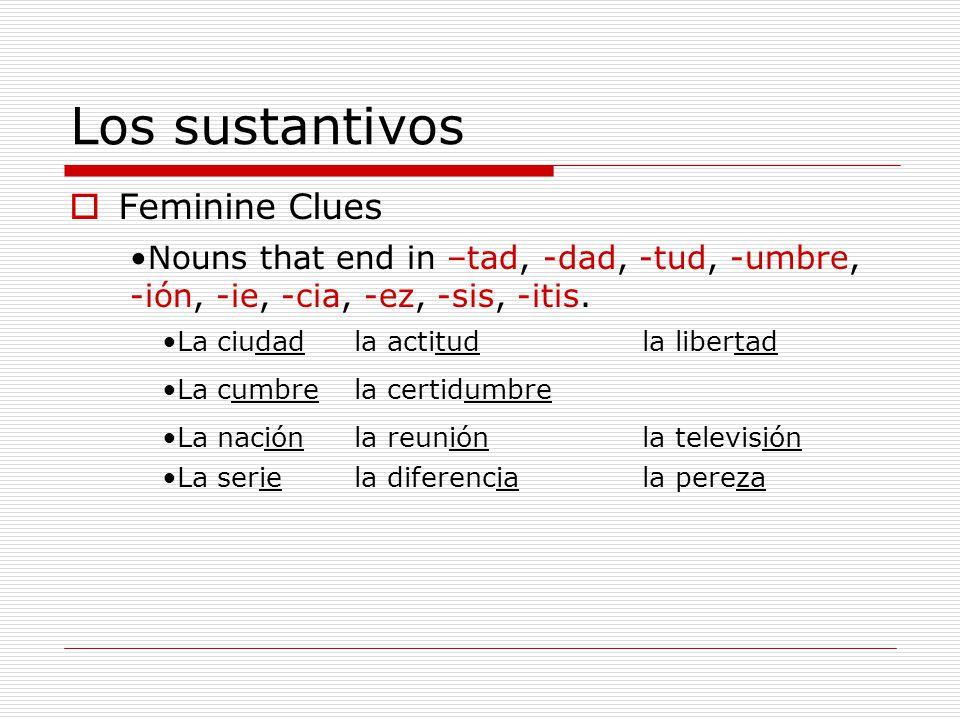 Los sustantivos Feminine Clues Nouns that end in –tad, -dad, -tud, -umbre, -ión, -ie, -cia, -ez, -sis, -itis. La ciudadla actitudla libertad La cumbre