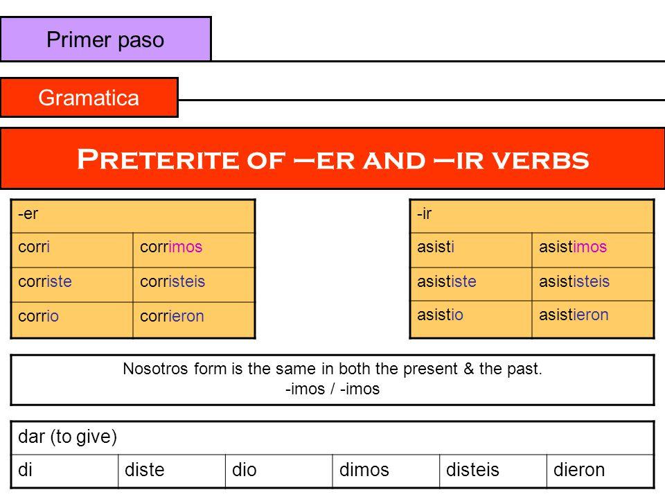 Primer paso Gramatica Preterite of –er and –ir verbs -er corricorrimos corristecorristeis corriocorrieron -ir asistiasistimos asististeasististeis asi