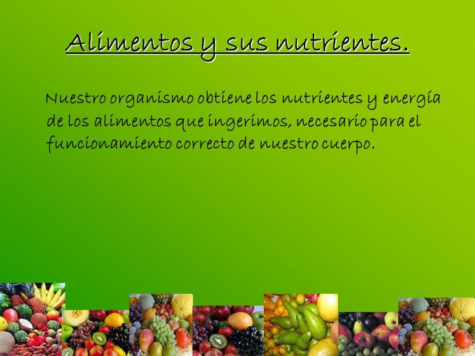 Alimentos y sus nutrientes. Nuestro organismo obtiene los nutrientes y energía de los alimentos que ingerimos, necesario para el funcionamiento correc