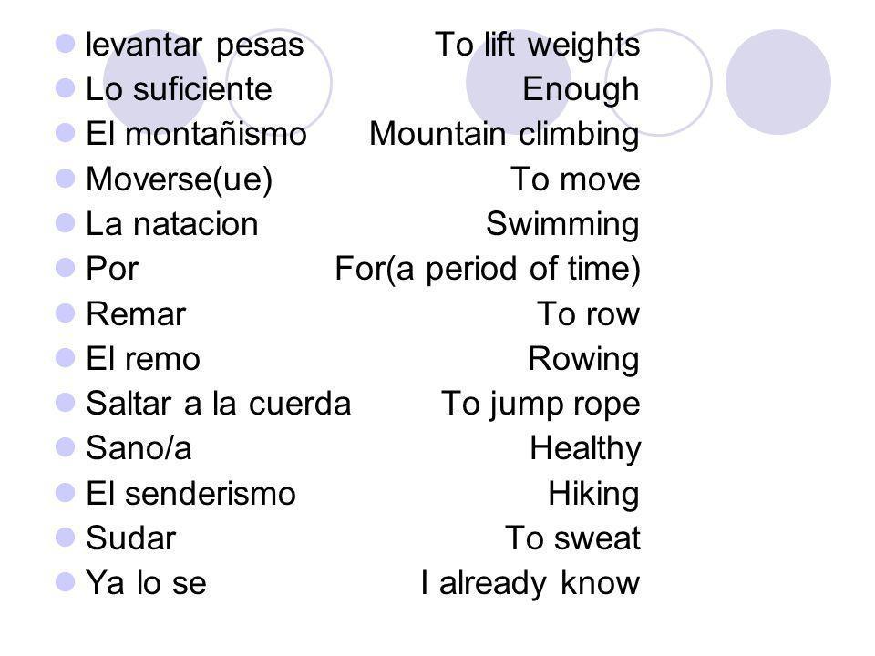 levantar pesas Lo suficiente El montañismo Moverse(ue) La natacion Por Remar El remo Saltar a la cuerda Sano/a El senderismo Sudar Ya lo se To lift we