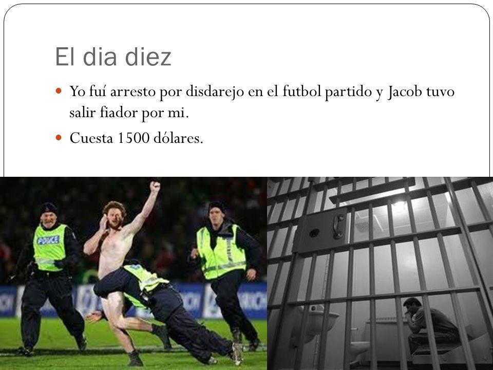 El dia diez Yo fuí arresto por disdarejo en el futbol partido y Jacob tuvo salir fiador por mi.