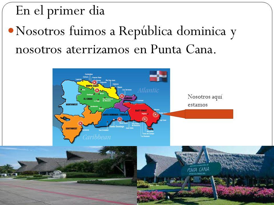 En el primer dia Nosotros fuimos a República dominica y nosotros aterrizamos en Punta Cana.