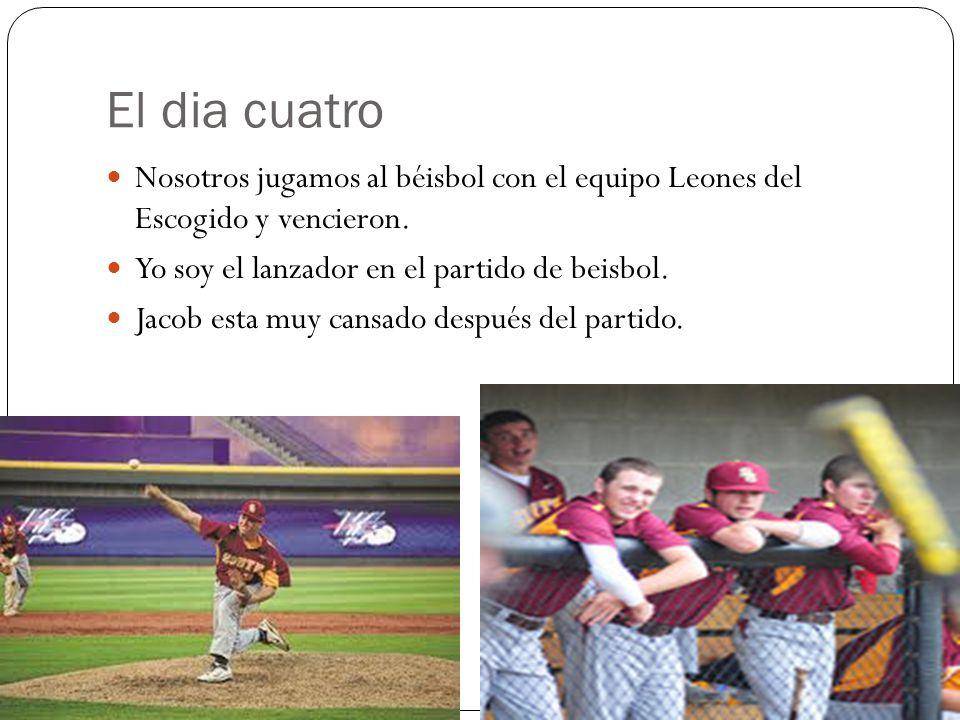 El dia cuatro Nosotros jugamos al béisbol con el equipo Leones del Escogido y vencieron.