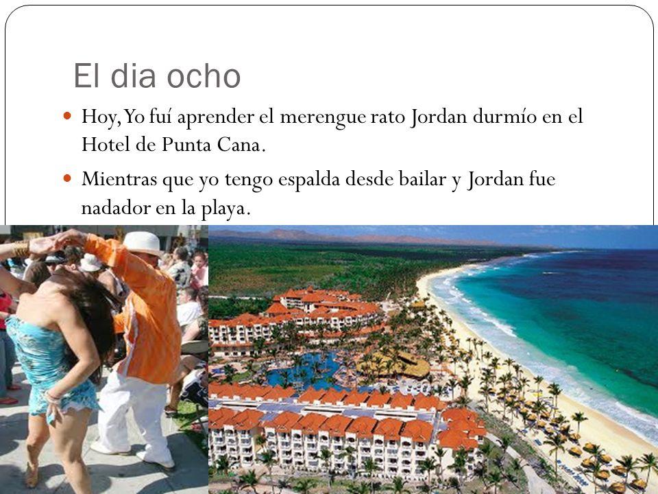 El dia ocho Hoy, Yo fuí aprender el merengue rato Jordan durmío en el Hotel de Punta Cana.