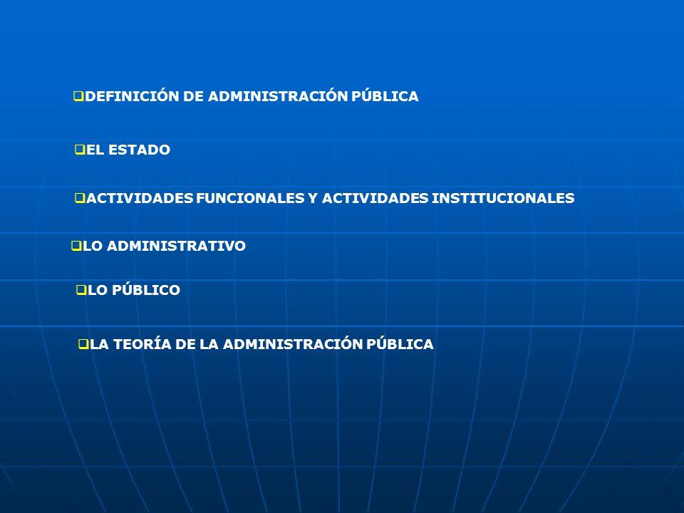 DEFINICIÓN DE ADMINISTRACIÓN PÚBLICA EL ESTADO ACTIVIDADES FUNCIONALES Y ACTIVIDADES INSTITUCIONALES LO ADMINISTRATIVO LO PÚBLICO LA TEORÍA DE LA ADMINISTRACIÓN PÚBLICA