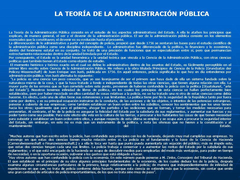 LA TEORÍA DE LA ADMINISTRACIÓN PÚBLICA La Teoría de la Administración Pública consiste en el estudio de los aspectos administrativos del Estado.