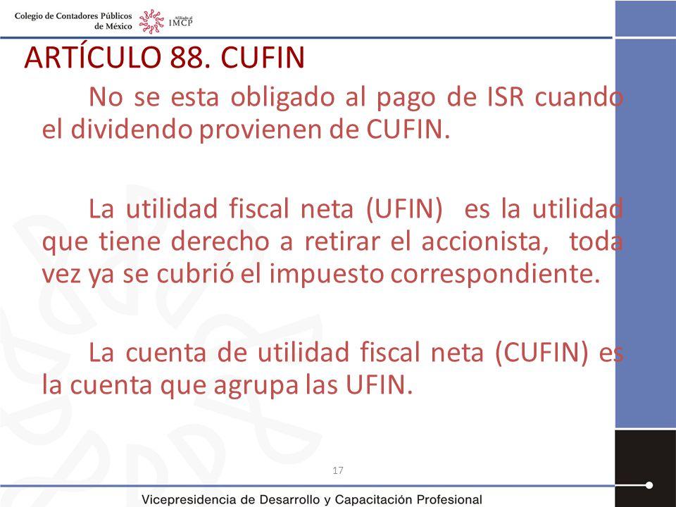 17 ARTÍCULO 88.CUFIN No se esta obligado al pago de ISR cuando el dividendo provienen de CUFIN.