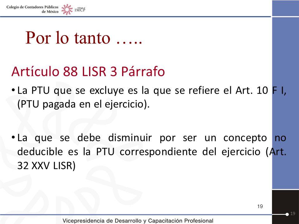 19 Por lo tanto …..Art í culo 88 LISR 3 Párrafo La PTU que se excluye es la que se refiere el Art.