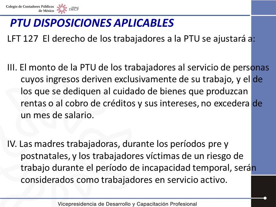 PTU DISPOSICIONES APLICABLES LFT 127 El derecho de los trabajadores a la PTU se ajustará a: III.